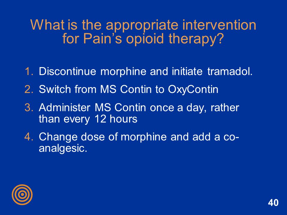 40 What is the appropriate intervention for Pains opioid therapy? 1.Discontinue morphine and initiate tramadol. 2.Switch from MS Contin to OxyContin 3