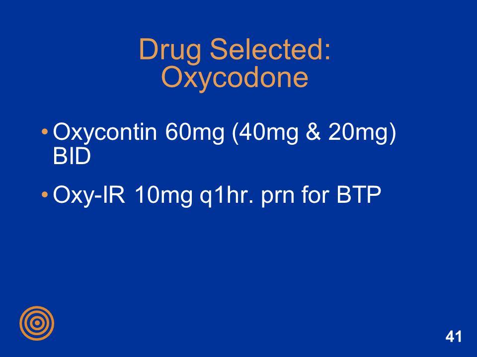 41 Drug Selected: Oxycodone Oxycontin 60mg (40mg & 20mg) BID Oxy-IR 10mg q1hr. prn for BTP