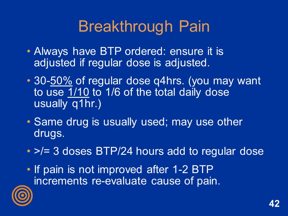42 Breakthrough Pain Always have BTP ordered: ensure it is adjusted if regular dose is adjusted. 30-50% of regular dose q4hrs. (you may want to use 1/