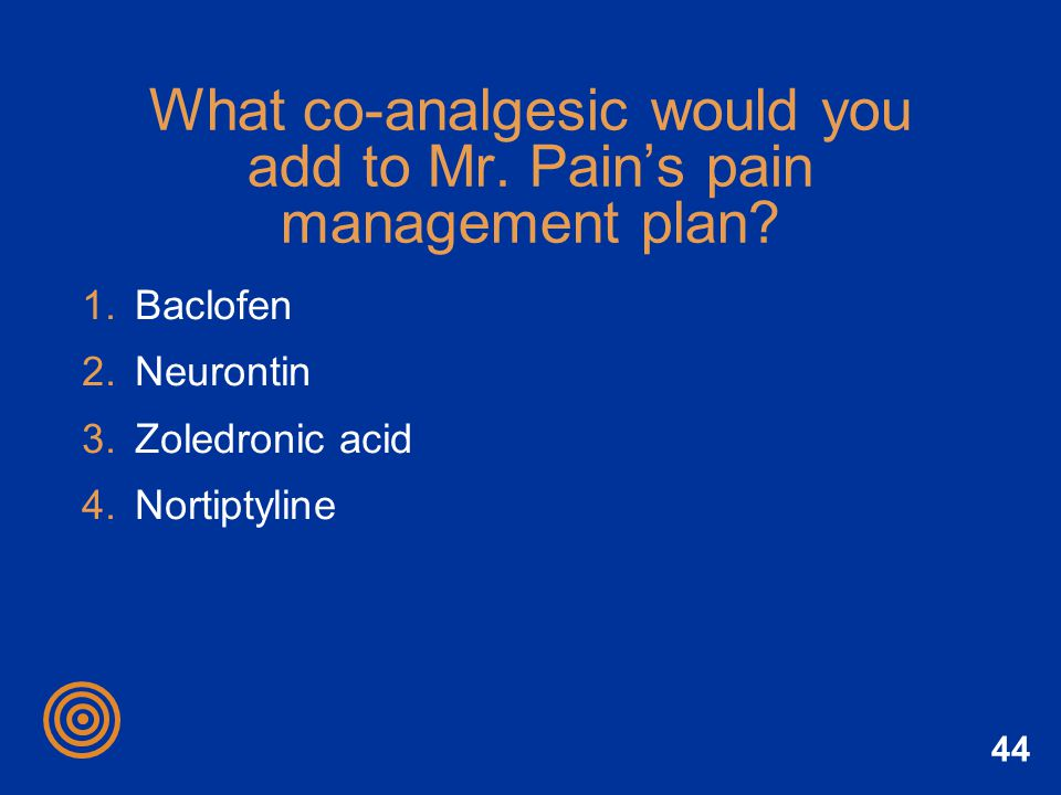 44 What co-analgesic would you add to Mr. Pains pain management plan? 1.Baclofen 2.Neurontin 3.Zoledronic acid 4.Nortiptyline
