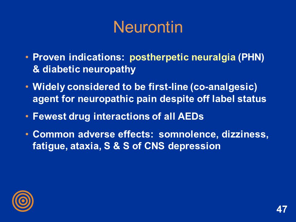 47 Neurontin Proven indications: postherpetic neuralgia (PHN) & diabetic neuropathy Widely considered to be first-line (co-analgesic) agent for neurop