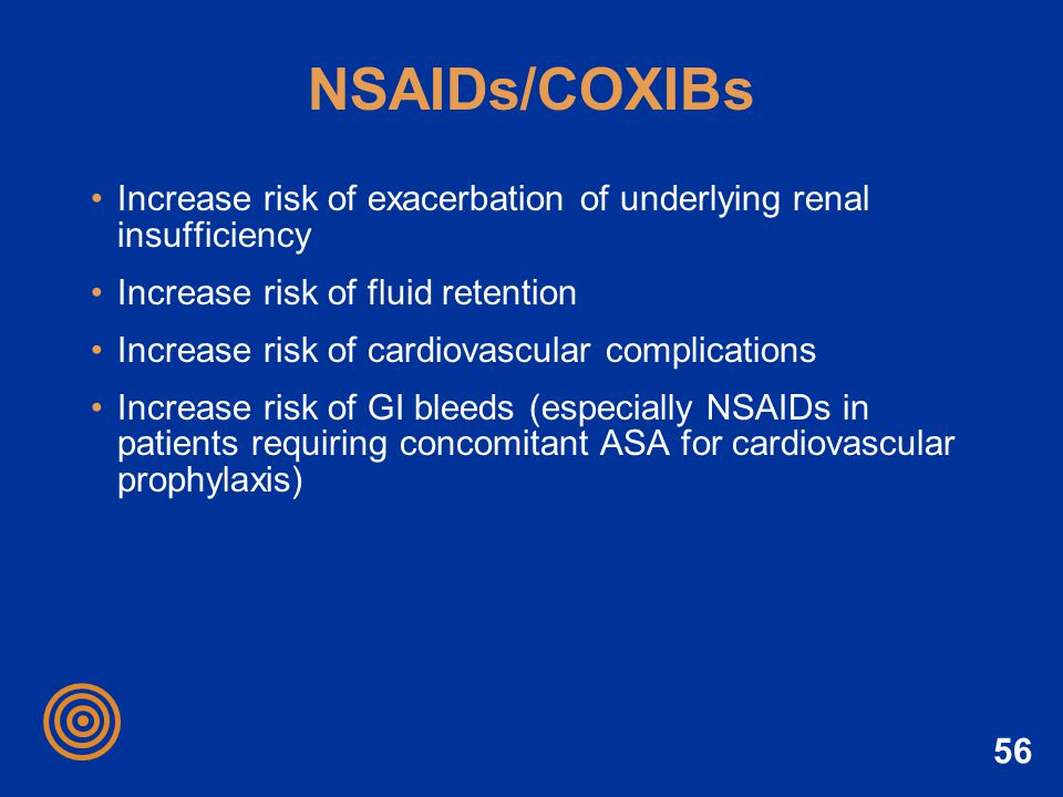 56 NSAIDs/COXIBs Increase risk of exacerbation of underlying renal insufficiency Increase risk of fluid retention Increase risk of cardiovascular comp