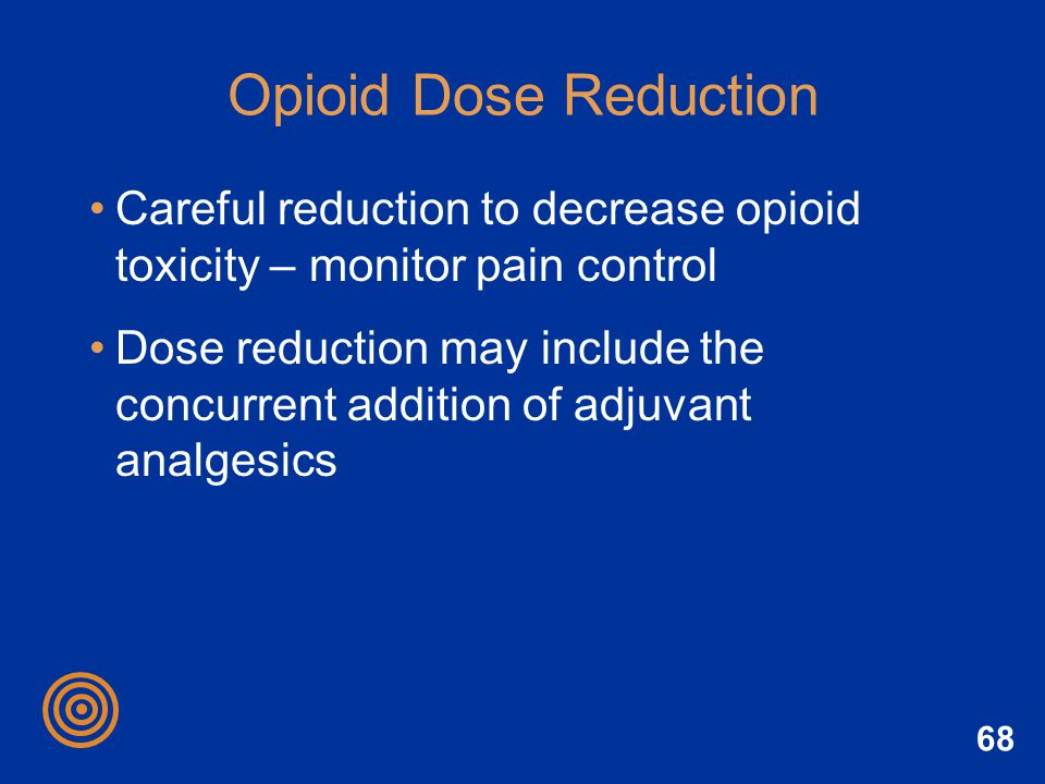 68 Opioid Dose Reduction Careful reduction to decrease opioid toxicity – monitor pain control Dose reduction may include the concurrent addition of ad