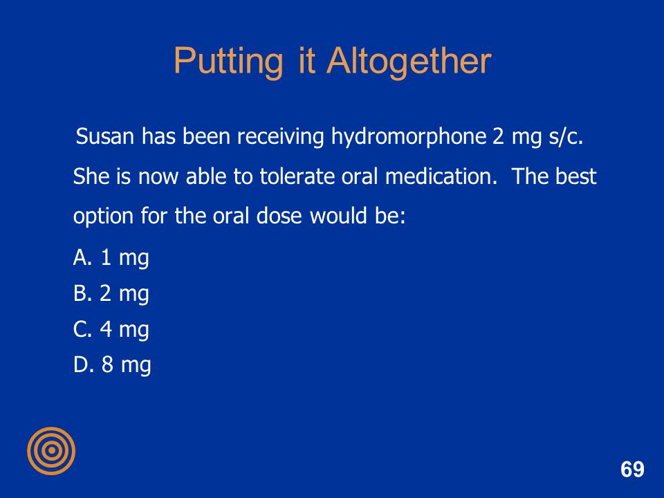 69 Putting it Altogether Susan has been receiving hydromorphone 2 mg s/c. She is now able to tolerate oral medication. The best option for the oral do