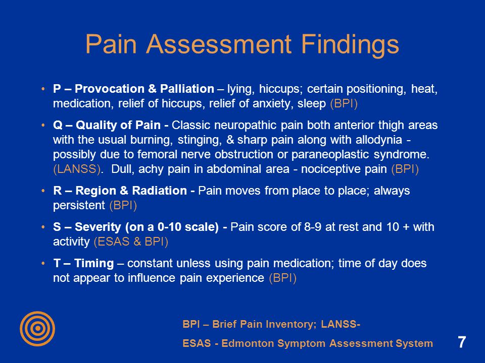 7 Pain Assessment Findings P – Provocation & Palliation – lying, hiccups; certain positioning, heat, medication, relief of hiccups, relief of anxiety,