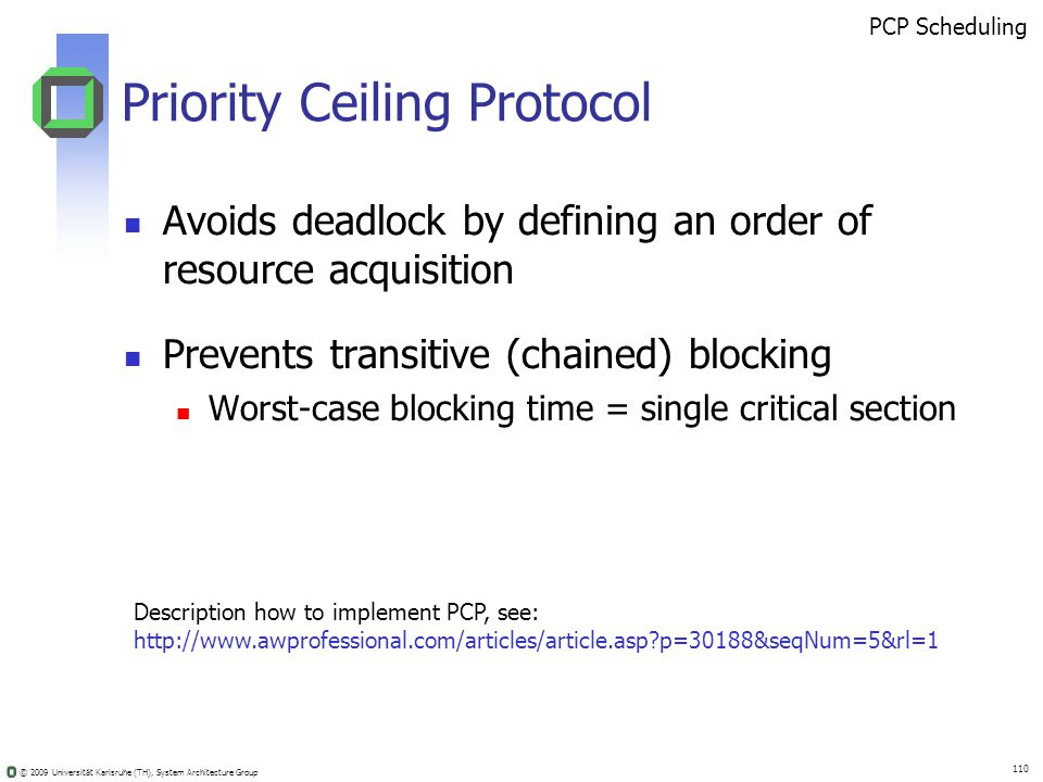 © 2009 Universität Karlsruhe (TH), System Architecture Group 110 Priority Ceiling Protocol Avoids deadlock by defining an order of resource acquisition Prevents transitive (chained) blocking Worst-case blocking time = single critical section PCP Scheduling Description how to implement PCP, see: http://www.awprofessional.com/articles/article.asp?p=30188&seqNum=5&rl=1