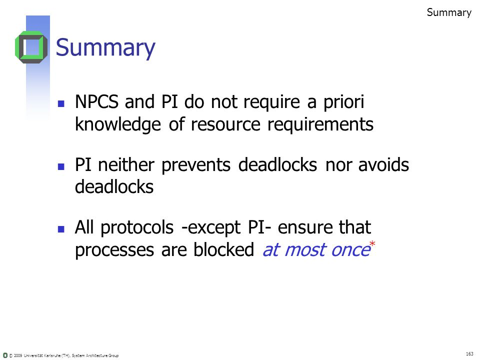 © 2009 Universität Karlsruhe (TH), System Architecture Group 163 Summary NPCS and PI do not require a priori knowledge of resource requirements PI neither prevents deadlocks nor avoids deadlocks All protocols -except PI- ensure that processes are blocked at most once * Summary