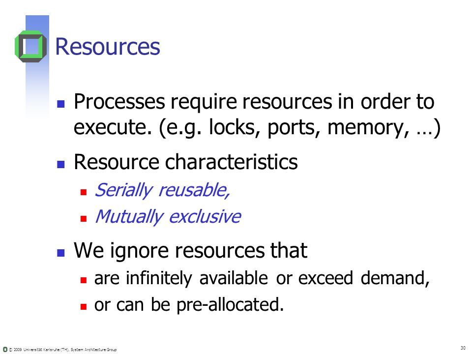 © 2009 Universität Karlsruhe (TH), System Architecture Group 30 Resources Processes require resources in order to execute.