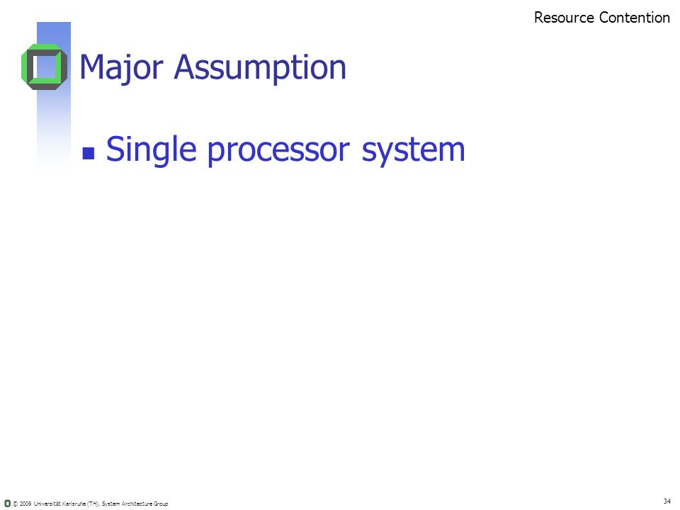© 2009 Universität Karlsruhe (TH), System Architecture Group 34 Major Assumption Single processor system Resource Contention