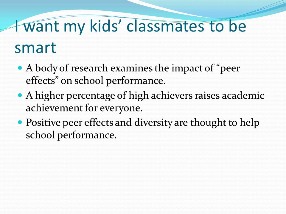 I want my kids classmates to be smart A body of research examines the impact of peer effects on school performance. A higher percentage of high achiev