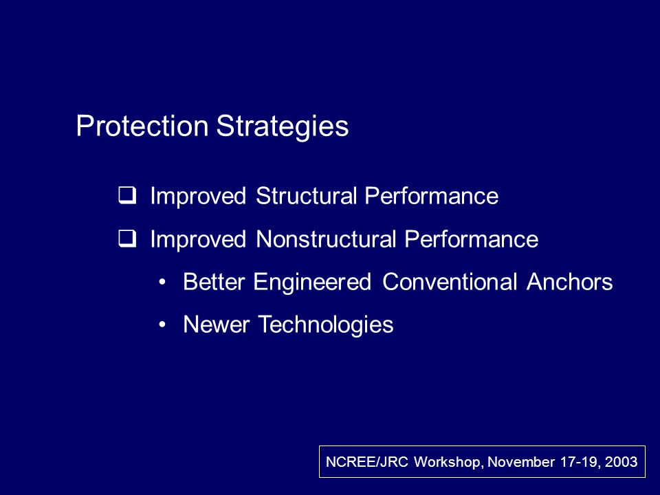 Protection Strategies Improved Structural Performance Improved Nonstructural Performance Better Engineered Conventional Anchors Newer Technologies NCREE/JRC Workshop, November 17-19, 2003