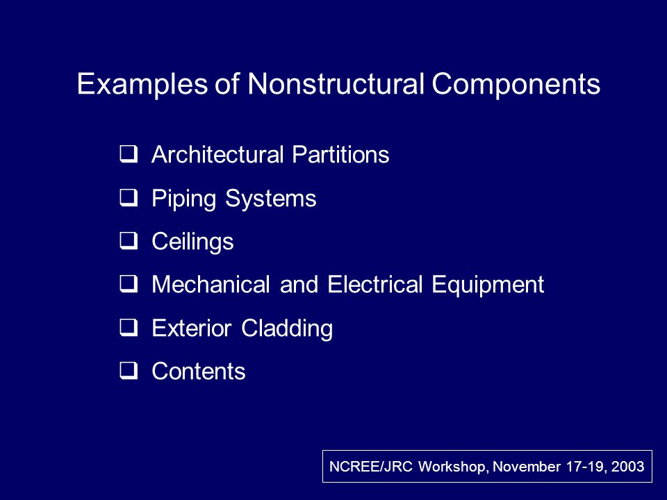 Examples of Nonstructural Components Architectural Partitions Piping Systems Ceilings Mechanical and Electrical Equipment Exterior Cladding Contents NCREE/JRC Workshop, November 17-19, 2003