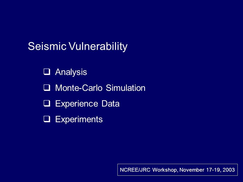 Seismic Vulnerability Analysis Monte-Carlo Simulation Experience Data Experiments NCREE/JRC Workshop, November 17-19, 2003