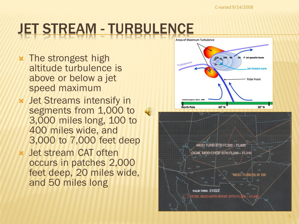 The strongest high altitude turbulence is above or below a jet speed maximum Jet Streams intensify in segments from 1,000 to 3,000 miles long, 100 to 400 miles wide, and 3,000 to 7,000 feet deep Jet stream CAT often occurs in patches 2,000 feet deep, 20 miles wide, and 50 miles long Created 9/14/2008 5