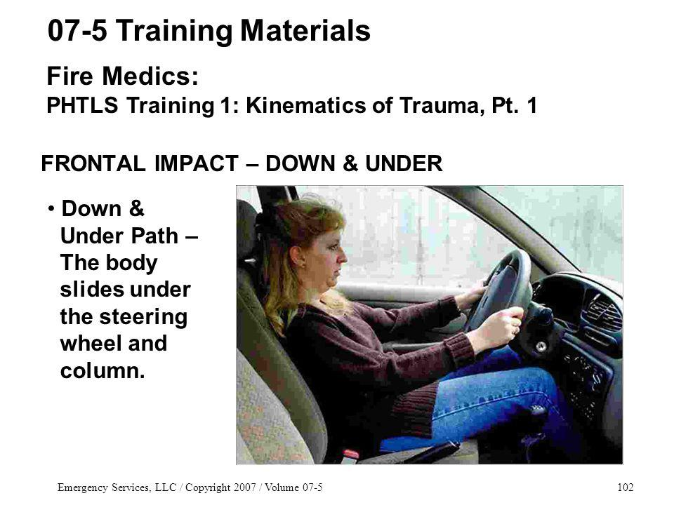 Emergency Services, LLC / Copyright 2007 / Volume 07-5102 FRONTAL IMPACT – DOWN & UNDER 07-5 Training Materials Fire Medics: PHTLS Training 1: Kinematics of Trauma, Pt.