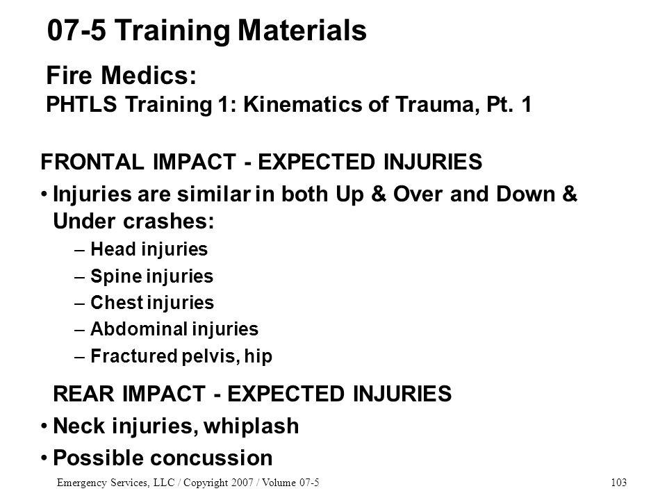 Emergency Services, LLC / Copyright 2007 / Volume 07-5103 FRONTAL IMPACT - EXPECTED INJURIES Injuries are similar in both Up & Over and Down & Under crashes: –Head injuries –Spine injuries –Chest injuries –Abdominal injuries –Fractured pelvis, hip REAR IMPACT - EXPECTED INJURIES Neck injuries, whiplash Possible concussion 07-5 Training Materials Fire Medics: PHTLS Training 1: Kinematics of Trauma, Pt.