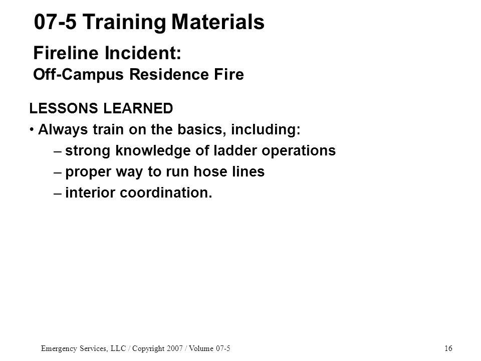Emergency Services, LLC / Copyright 2007 / Volume 07-516 LESSONS LEARNED Always train on the basics, including: –strong knowledge of ladder operations –proper way to run hose lines –interior coordination.