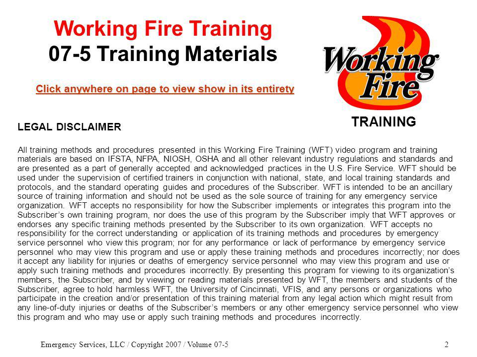 Emergency Services, LLC / Copyright 2007 / Volume 07-52 TRAINING Click anywhere on page to view show in its entirety Click anywhere on page to view show in its entirety Working Fire Training 07-5 Training Materials All training methods and procedures presented in this Working Fire Training (WFT) video program and training materials are based on IFSTA, NFPA, NIOSH, OSHA and all other relevant industry regulations and standards and are presented as a part of generally accepted and acknowledged practices in the U.S.