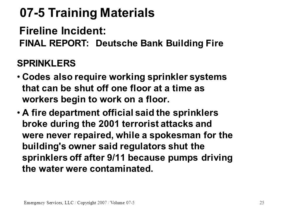 Emergency Services, LLC / Copyright 2007 / Volume 07-525 SPRINKLERS Codes also require working sprinkler systems that can be shut off one floor at a t