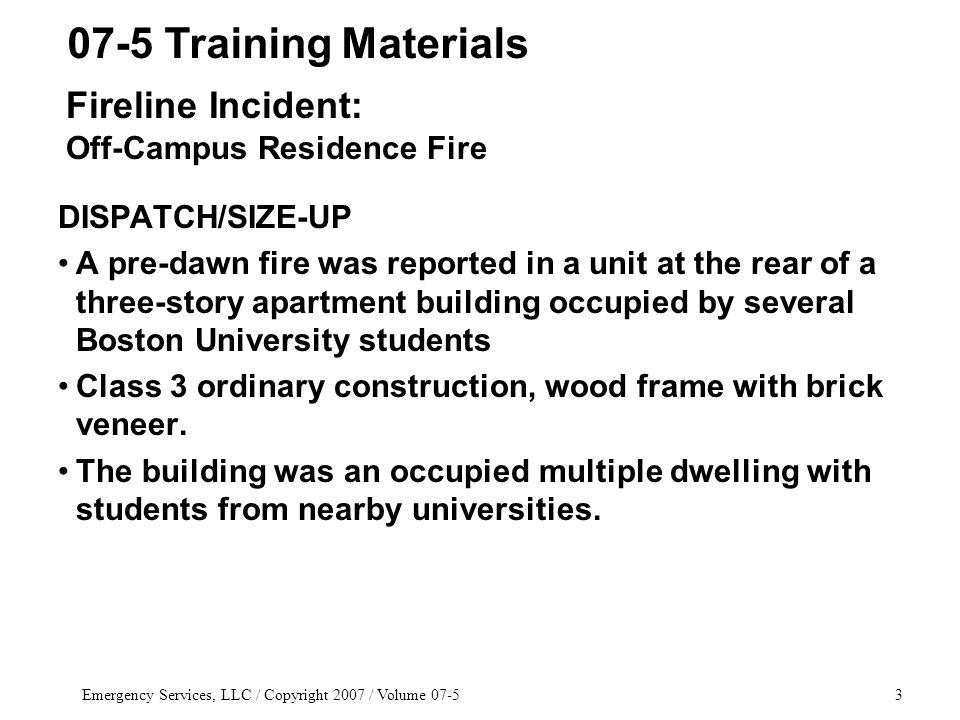 Emergency Services, LLC / Copyright 2007 / Volume DISPATCH/SIZE-UP A pre-dawn fire was reported in a unit at the rear of a three-story apartment building occupied by several Boston University students Class 3 ordinary construction, wood frame with brick veneer.