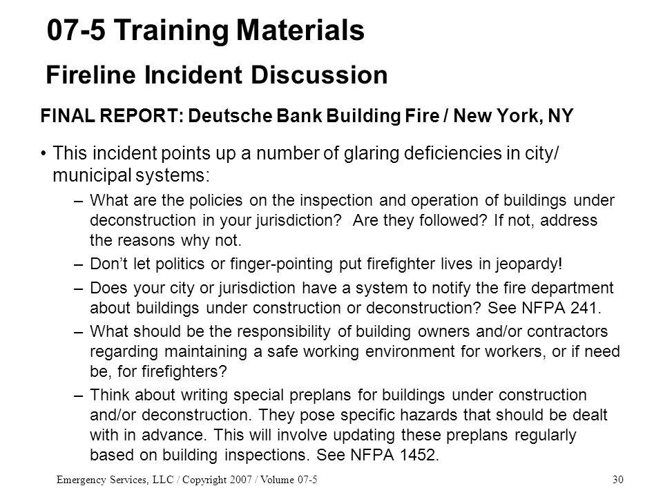 Emergency Services, LLC / Copyright 2007 / Volume 07-530 FINAL REPORT: Deutsche Bank Building Fire / New York, NY This incident points up a number of glaring deficiencies in city/ municipal systems: –What are the policies on the inspection and operation of buildings under deconstruction in your jurisdiction.