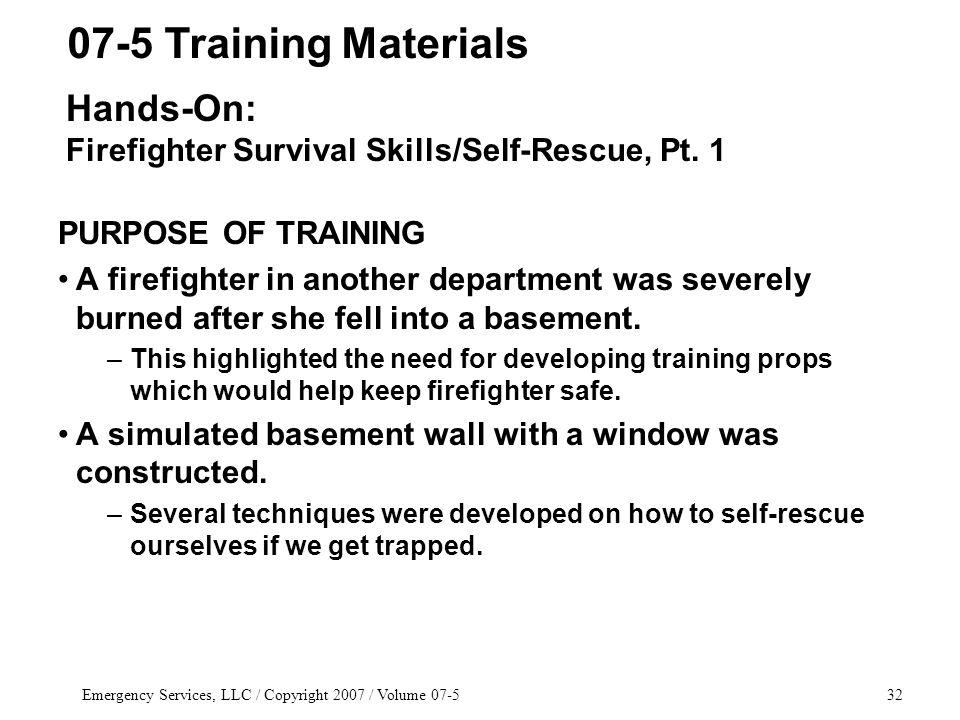 Emergency Services, LLC / Copyright 2007 / Volume 07-532 PURPOSE OF TRAINING A firefighter in another department was severely burned after she fell into a basement.