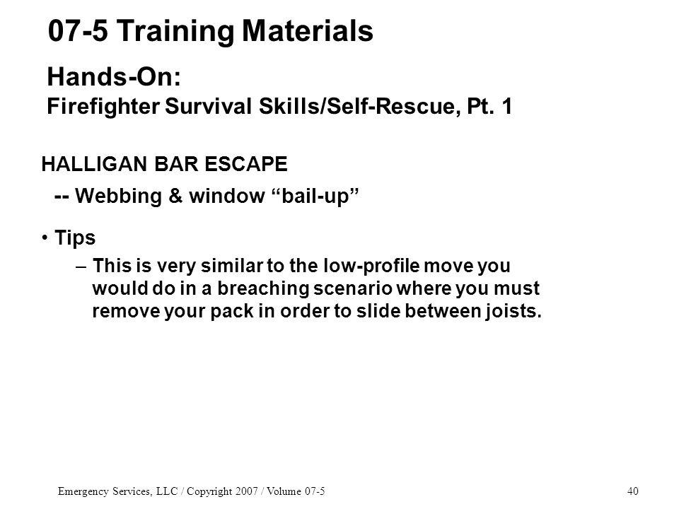 Emergency Services, LLC / Copyright 2007 / Volume 07-540 HALLIGAN BAR ESCAPE -- Webbing & window bail-up Tips –This is very similar to the low-profile move you would do in a breaching scenario where you must remove your pack in order to slide between joists.