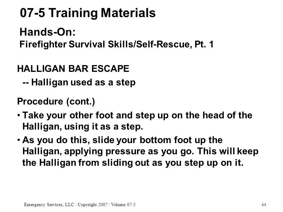 Emergency Services, LLC / Copyright 2007 / Volume HALLIGAN BAR ESCAPE -- Halligan used as a step Procedure (cont.) Take your other foot and step up on the head of the Halligan, using it as a step.