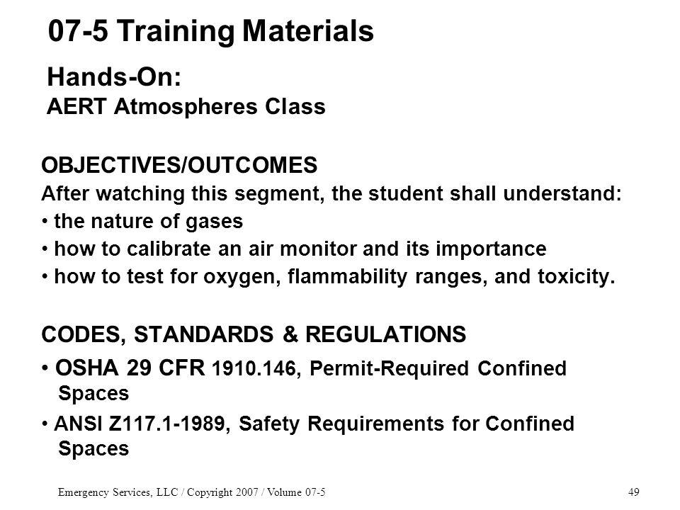 Emergency Services, LLC / Copyright 2007 / Volume OBJECTIVES/OUTCOMES After watching this segment, the student shall understand: the nature of gases how to calibrate an air monitor and its importance how to test for oxygen, flammability ranges, and toxicity.