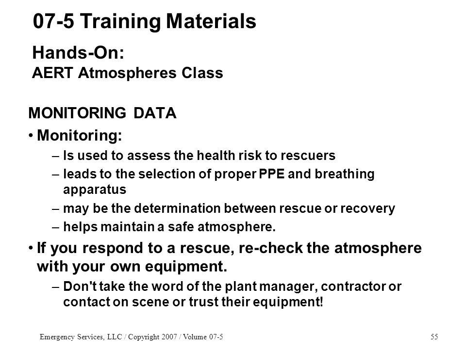 Emergency Services, LLC / Copyright 2007 / Volume 07-555 MONITORING DATA Monitoring: –Is used to assess the health risk to rescuers –leads to the selection of proper PPE and breathing apparatus –may be the determination between rescue or recovery –helps maintain a safe atmosphere.