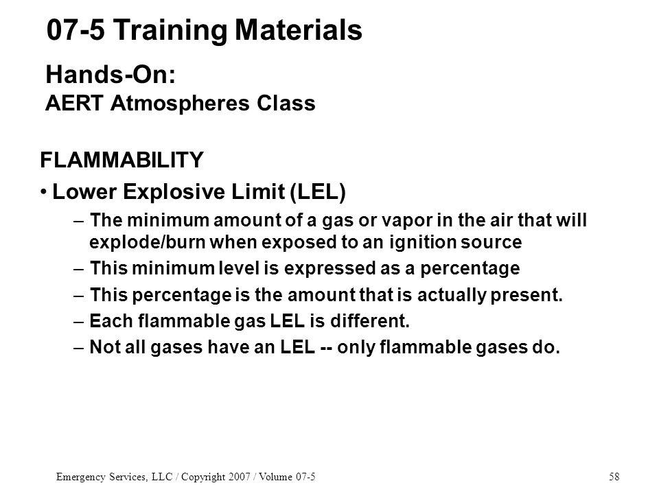 Emergency Services, LLC / Copyright 2007 / Volume 07-558 FLAMMABILITY Lower Explosive Limit (LEL) –The minimum amount of a gas or vapor in the air that will explode/burn when exposed to an ignition source –This minimum level is expressed as a percentage –This percentage is the amount that is actually present.