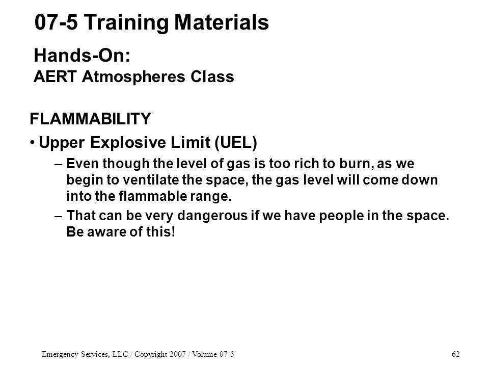 Emergency Services, LLC / Copyright 2007 / Volume FLAMMABILITY Upper Explosive Limit (UEL) –Even though the level of gas is too rich to burn, as we begin to ventilate the space, the gas level will come down into the flammable range.