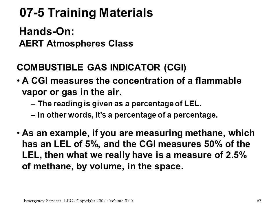 Emergency Services, LLC / Copyright 2007 / Volume 07-563 COMBUSTIBLE GAS INDICATOR (CGI) A CGI measures the concentration of a flammable vapor or gas in the air.