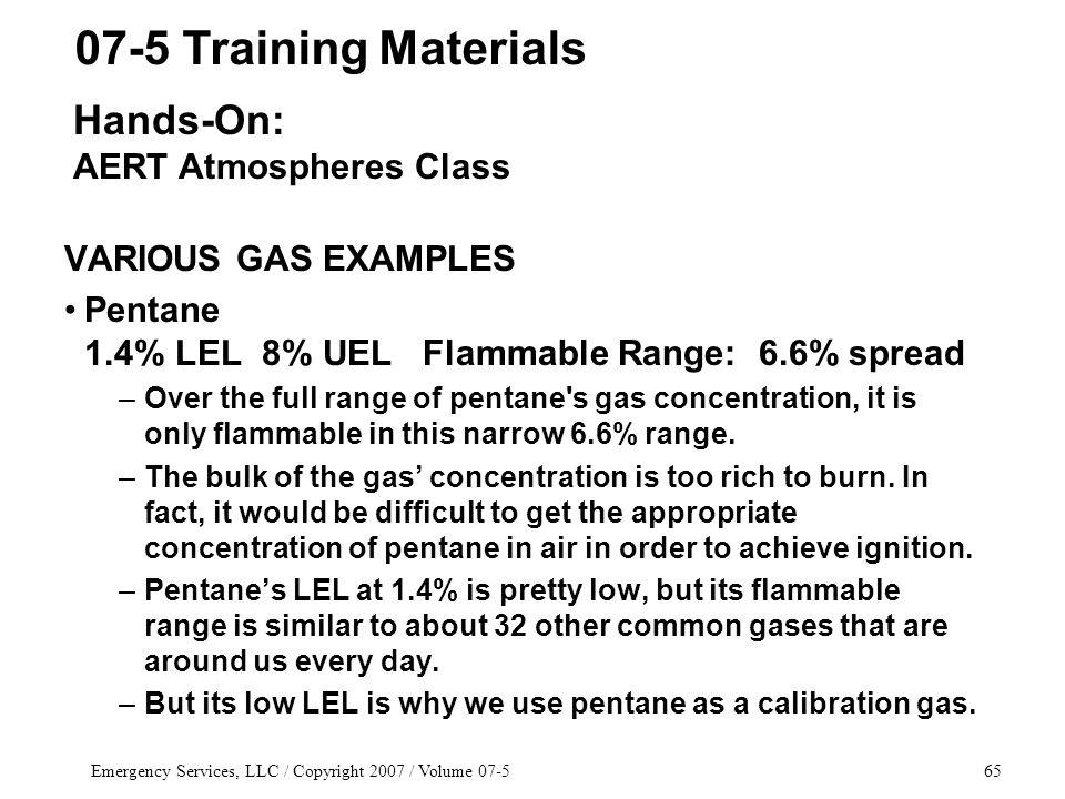 Emergency Services, LLC / Copyright 2007 / Volume 07-565 VARIOUS GAS EXAMPLES Pentane 1.4% LEL 8% UEL Flammable Range: 6.6% spread –Over the full range of pentane s gas concentration, it is only flammable in this narrow 6.6% range.
