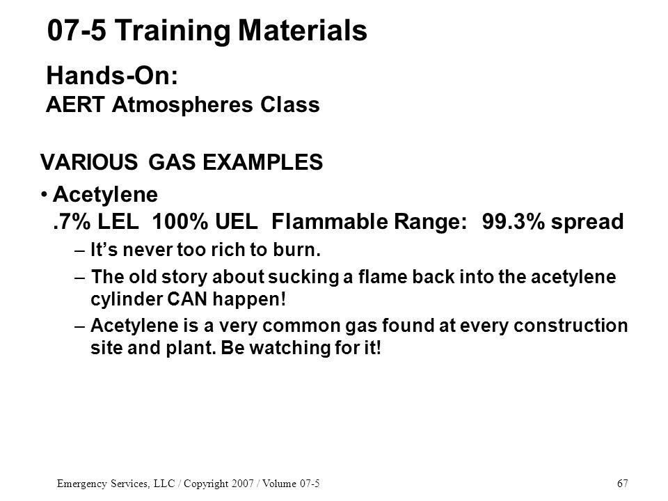 Emergency Services, LLC / Copyright 2007 / Volume 07-567 VARIOUS GAS EXAMPLES Acetylene.7% LEL 100% UEL Flammable Range: 99.3% spread –Its never too rich to burn.