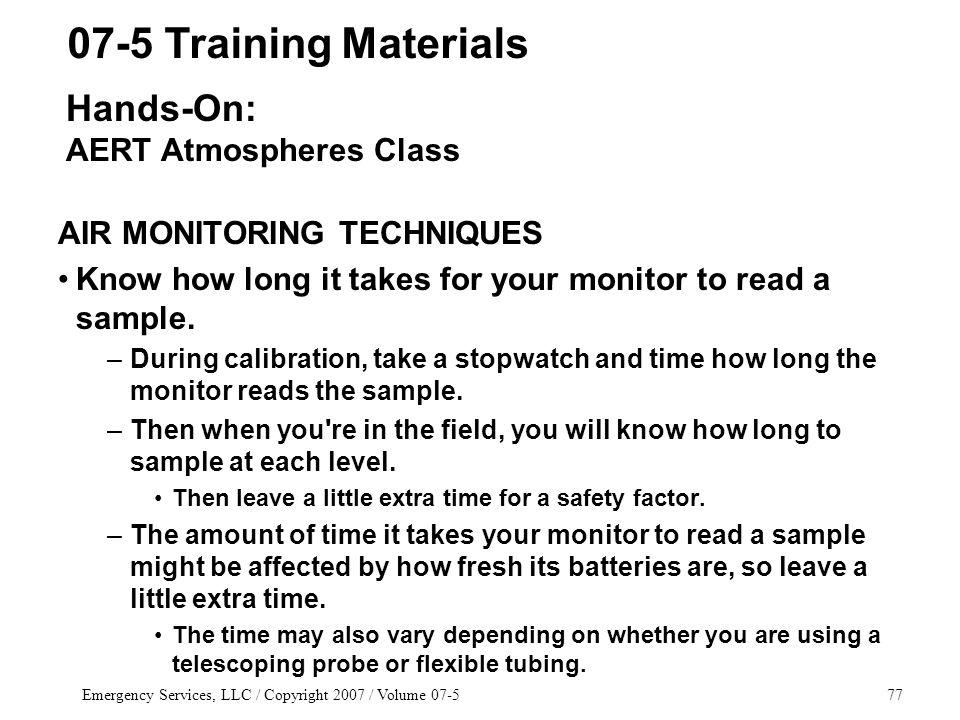 Emergency Services, LLC / Copyright 2007 / Volume 07-577 AIR MONITORING TECHNIQUES Know how long it takes for your monitor to read a sample.