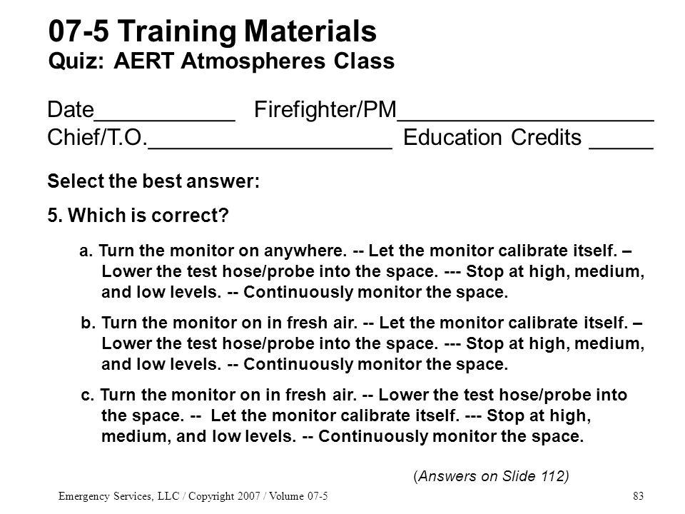 Emergency Services, LLC / Copyright 2007 / Volume 07-583 Date___________ Firefighter/PM____________________ Chief/T.O.___________________ Education Credits _____ Select the best answer: 5.