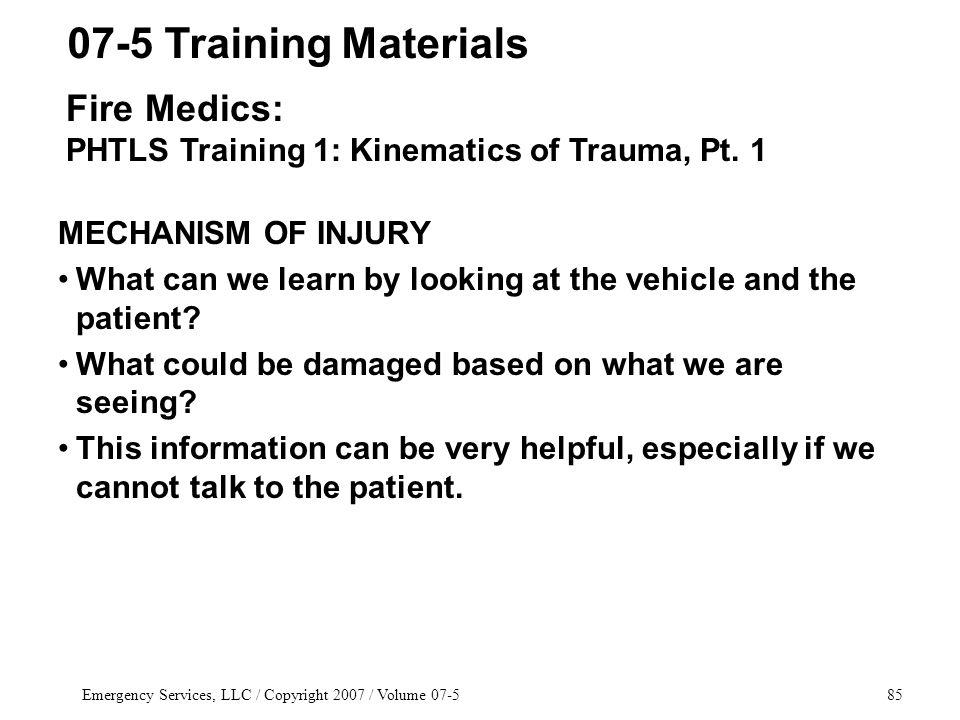 Emergency Services, LLC / Copyright 2007 / Volume 07-585 MECHANISM OF INJURY What can we learn by looking at the vehicle and the patient.