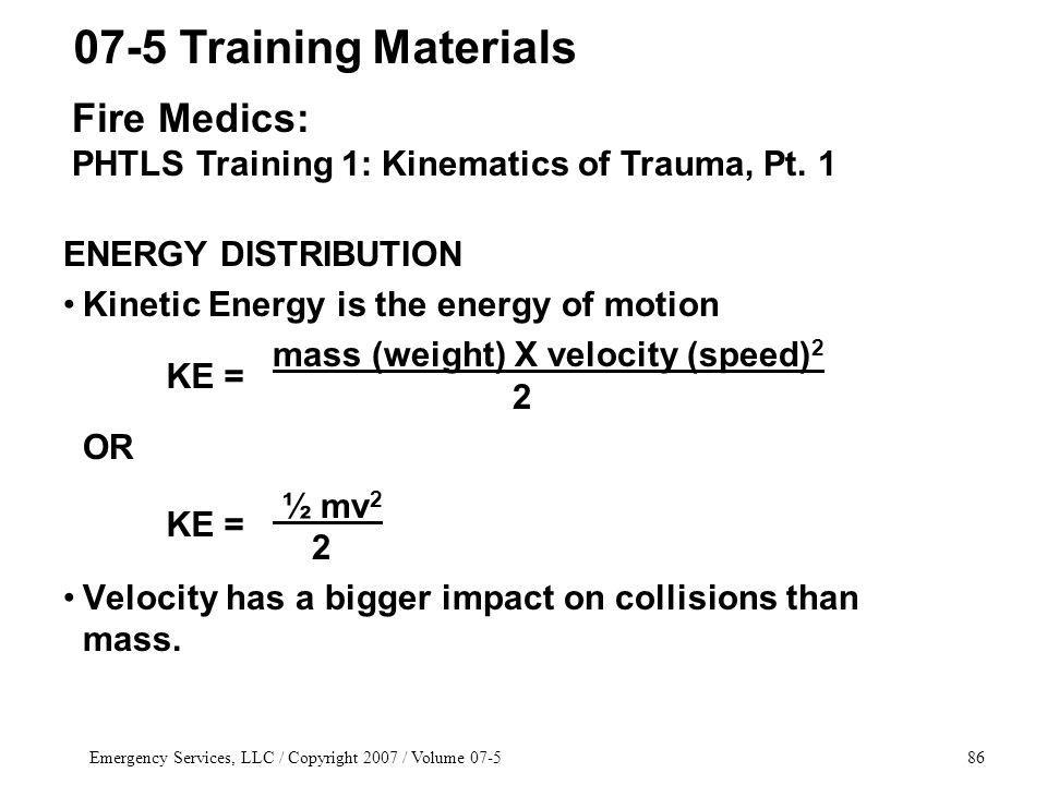 Emergency Services, LLC / Copyright 2007 / Volume ENERGY DISTRIBUTION Kinetic Energy is the energy of motion mass (weight) X velocity (speed) 2 2 OR ½ mv 2 2 Velocity has a bigger impact on collisions than mass.