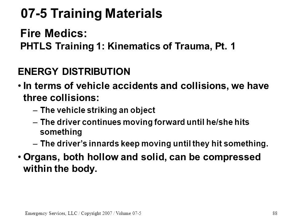 Emergency Services, LLC / Copyright 2007 / Volume ENERGY DISTRIBUTION In terms of vehicle accidents and collisions, we have three collisions: –The vehicle striking an object –The driver continues moving forward until he/she hits something –The drivers innards keep moving until they hit something.