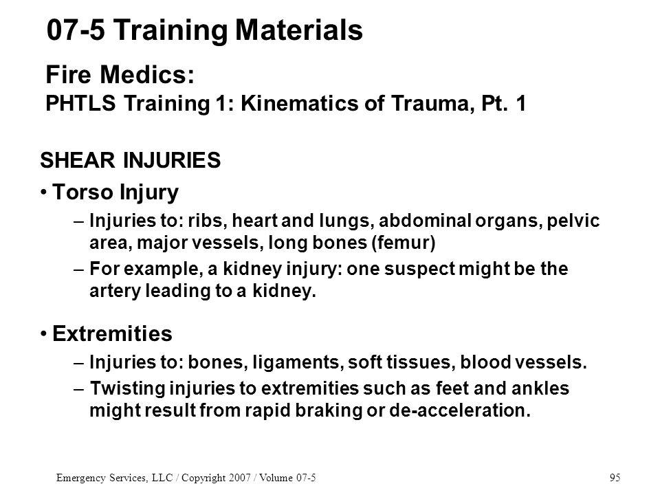 Emergency Services, LLC / Copyright 2007 / Volume SHEAR INJURIES Torso Injury –Injuries to: ribs, heart and lungs, abdominal organs, pelvic area, major vessels, long bones (femur) –For example, a kidney injury: one suspect might be the artery leading to a kidney.