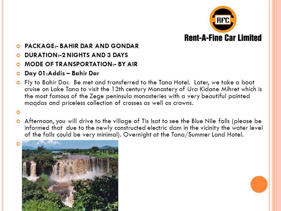 PACKAGE:- BAHIR DAR AND GONDAR DURATION:-2 NIGHTS AND 3 DAYS MODE OF TRANSPORTATION:- BY AIR Day 01:Addis – Bahir Dar Fly to Bahir Dar.