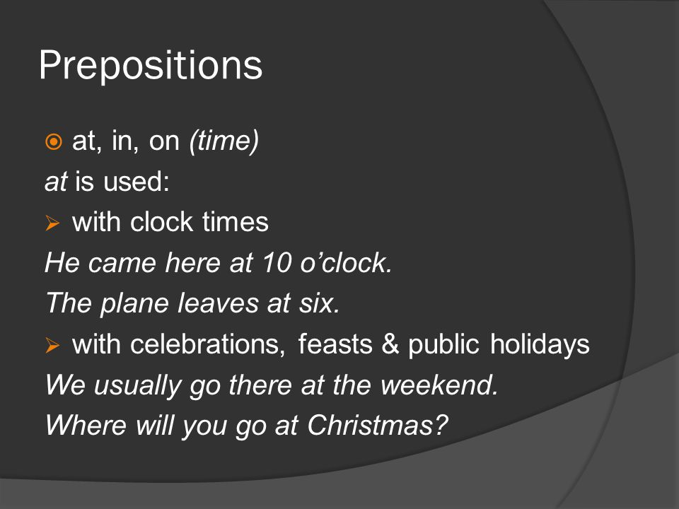 Prepositions at, in, on (time) at is used: with clock times He came here at 10 oclock.