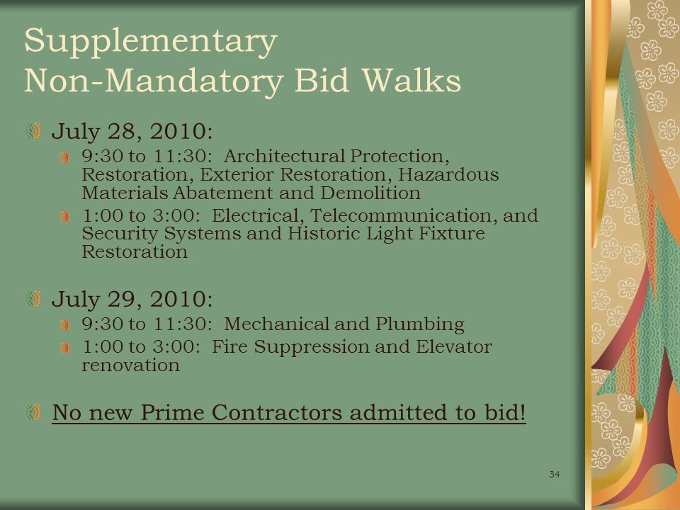 34 Supplementary Non-Mandatory Bid Walks July 28, 2010: 9:30 to 11:30: Architectural Protection, Restoration, Exterior Restoration, Hazardous Materials Abatement and Demolition 1:00 to 3:00: Electrical, Telecommunication, and Security Systems and Historic Light Fixture Restoration July 29, 2010: 9:30 to 11:30: Mechanical and Plumbing 1:00 to 3:00: Fire Suppression and Elevator renovation No new Prime Contractors admitted to bid!