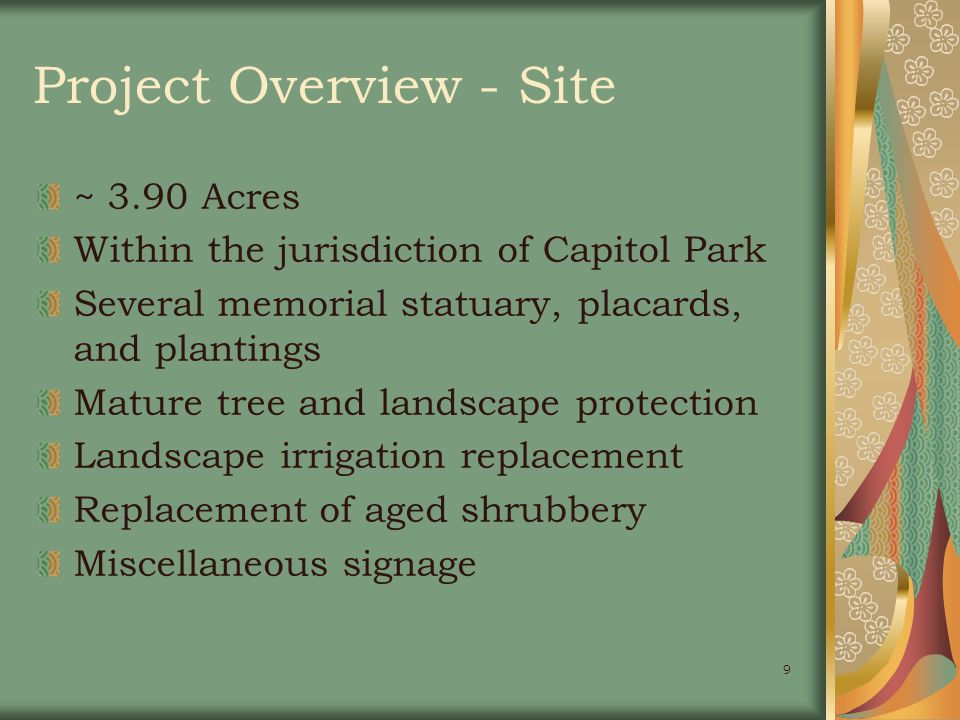 9 Project Overview - Site ~ 3.90 Acres Within the jurisdiction of Capitol Park Several memorial statuary, placards, and plantings Mature tree and landscape protection Landscape irrigation replacement Replacement of aged shrubbery Miscellaneous signage