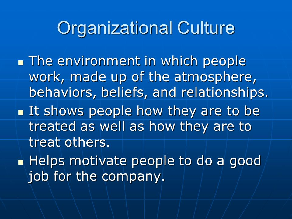 Organizational Culture The environment in which people work, made up of the atmosphere, behaviors, beliefs, and relationships.