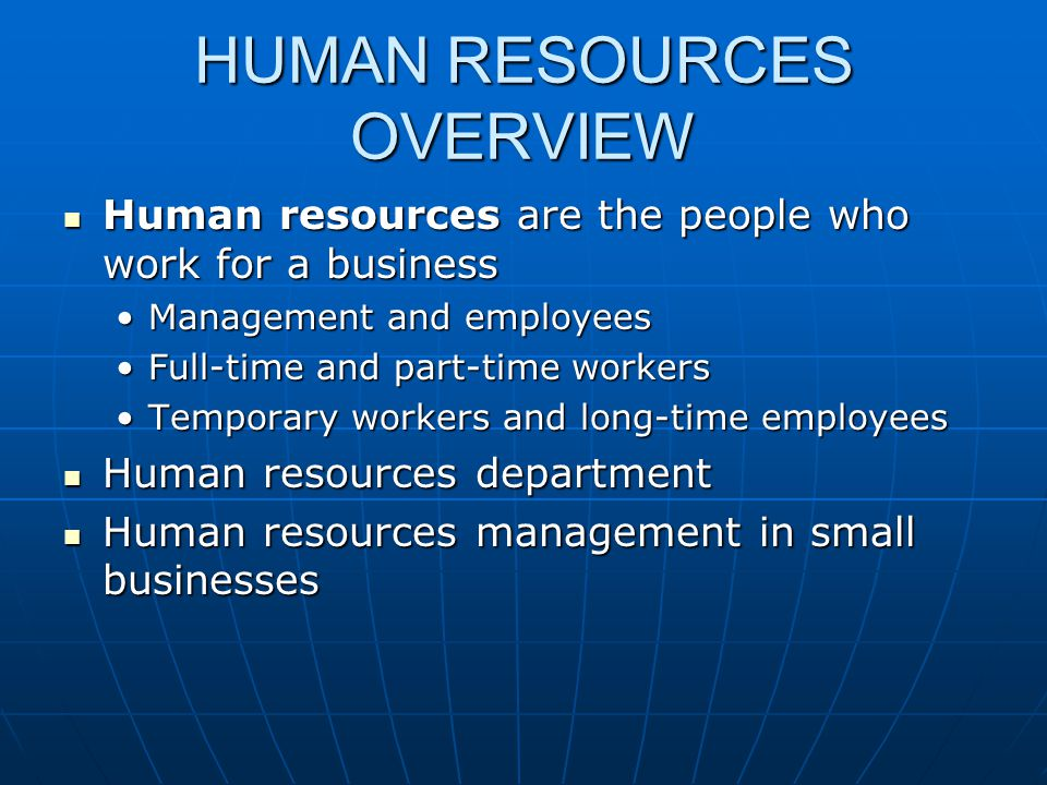 HUMAN RESOURCES OVERVIEW Human resources are the people who work for a business Human resources are the people who work for a business Management and employeesManagement and employees Full-time and part-time workersFull-time and part-time workers Temporary workers and long-time employeesTemporary workers and long-time employees Human resources department Human resources department Human resources management in small businesses Human resources management in small businesses