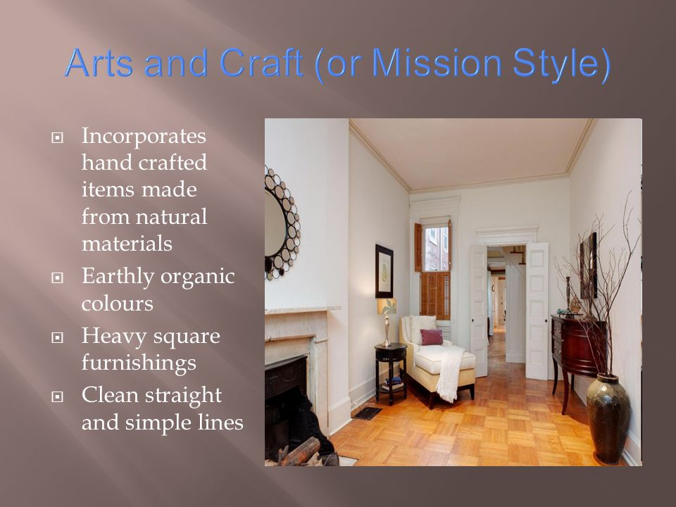 Arts and Craft (or Mission Style) Incorporates hand crafted items made from natural materials Earthly organic colours Heavy square furnishings Clean straight and simple lines