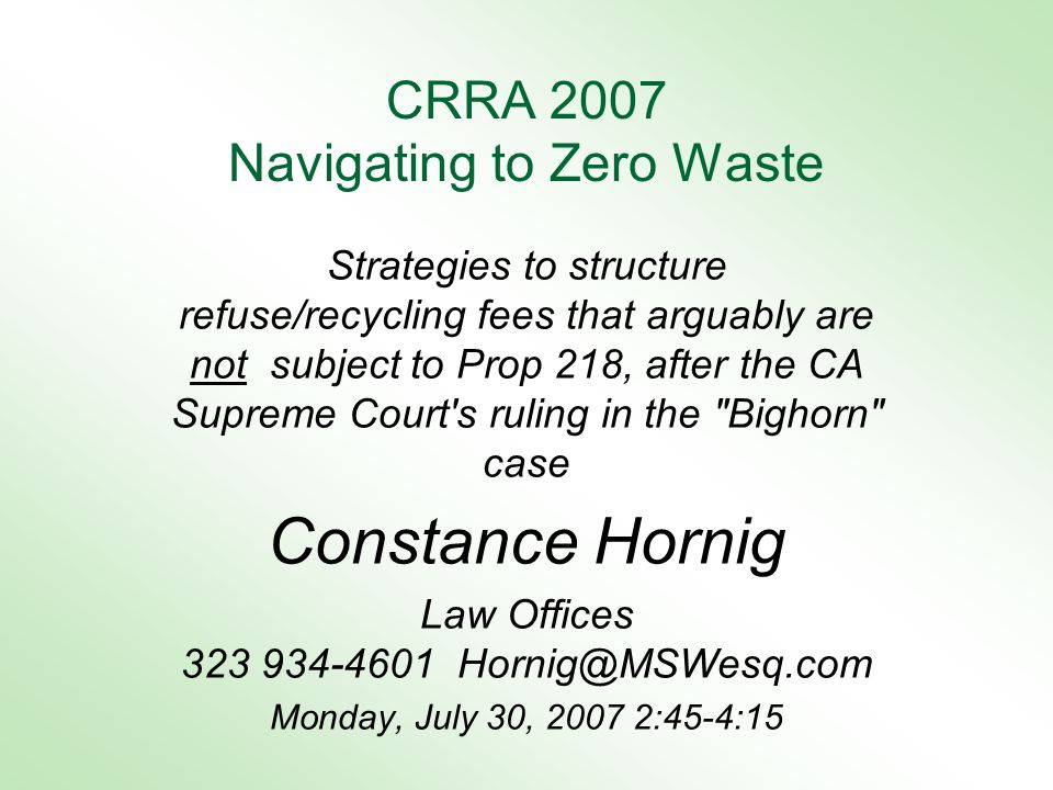 CRRA 2007 Navigating to Zero Waste Strategies to structure refuse/recycling fees that arguably are not subject to Prop 218, after the CA Supreme Court s ruling in the Bighorn case Constance Hornig Law Offices 323 934-4601 Hornig@MSWesq.com Monday, July 30, 2007 2:45-4:15