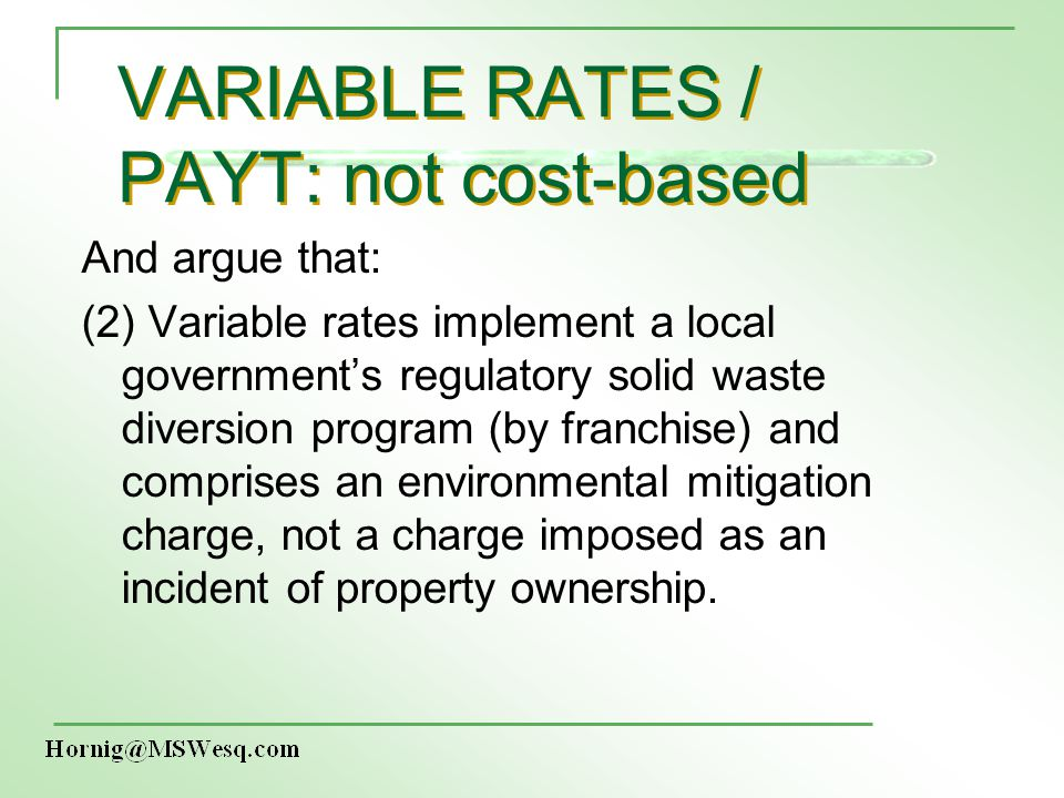 VARIABLE RATES / PAYT: not cost-based And argue that: (2) Variable rates implement a local governments regulatory solid waste diversion program (by franchise) and comprises an environmental mitigation charge, not a charge imposed as an incident of property ownership.